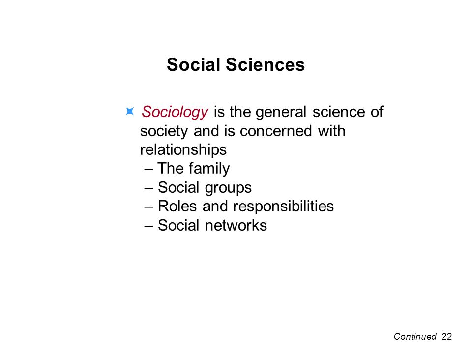 Social Sciences Sociology is the general science of society and is concerned with relationships – The family – Social groups – Roles and responsibilities – Social networks 22Continued