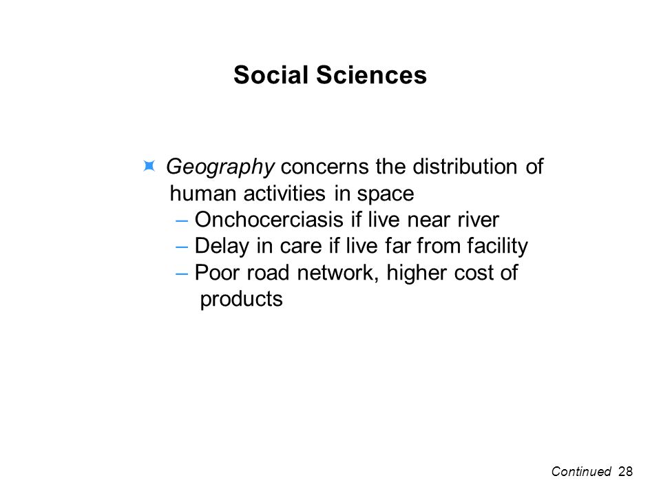 Social Sciences Geography concerns the distribution of human activities in space – Onchocerciasis if live near river – Delay in care if live far from facility – Poor road network, higher cost of products 28Continued