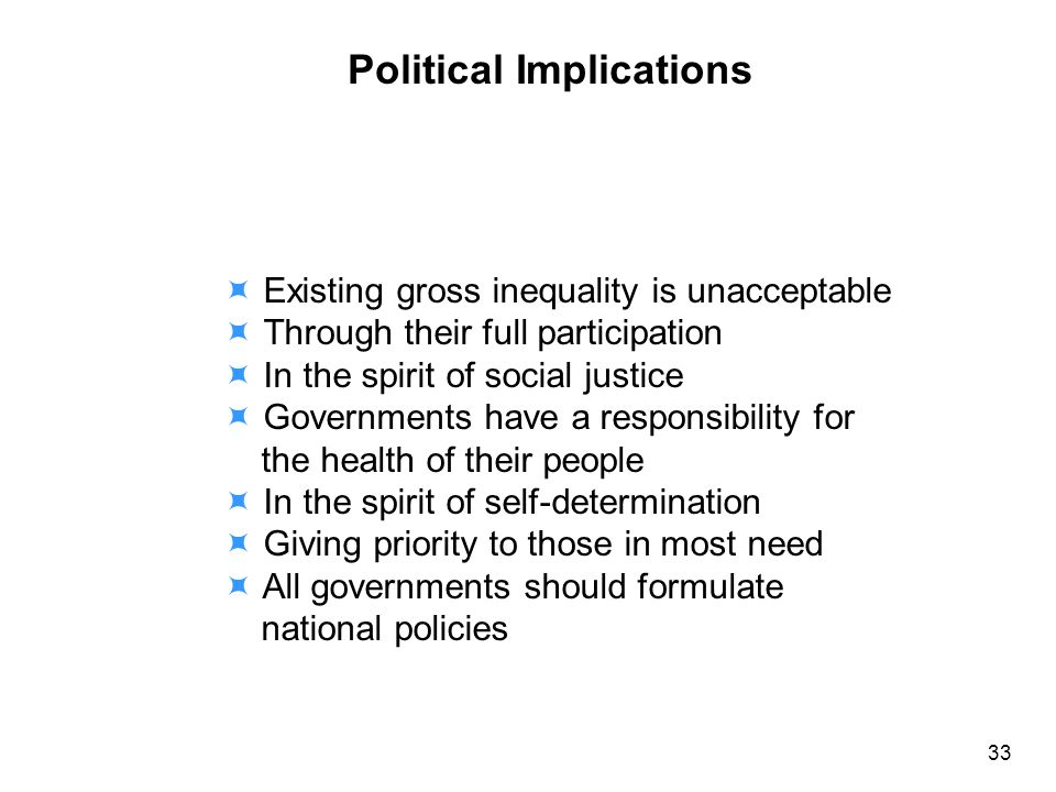 Political Implications Existing gross inequality is unacceptable Through their full participation In the spirit of social justice Governments have a responsibility for the health of their people In the spirit of self-determination Giving priority to those in most need All governments should formulate national policies 33
