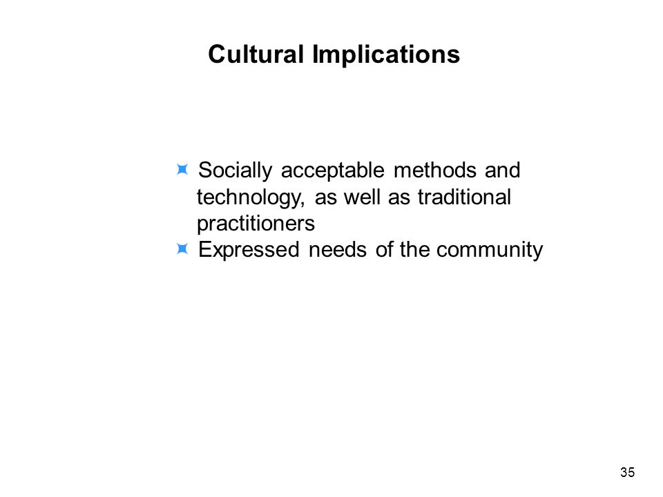 Cultural Implications Socially acceptable methods and technology, as well as traditional practitioners Expressed needs of the community 35