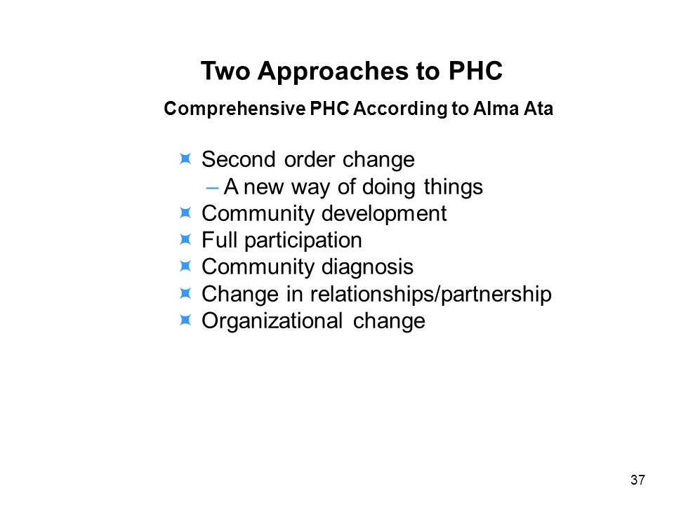Two Approaches to PHC Comprehensive PHC According to Alma Ata Second order change – A new way of doing things Community development Full participation Community diagnosis Change in relationships/partnership Organizational change 37