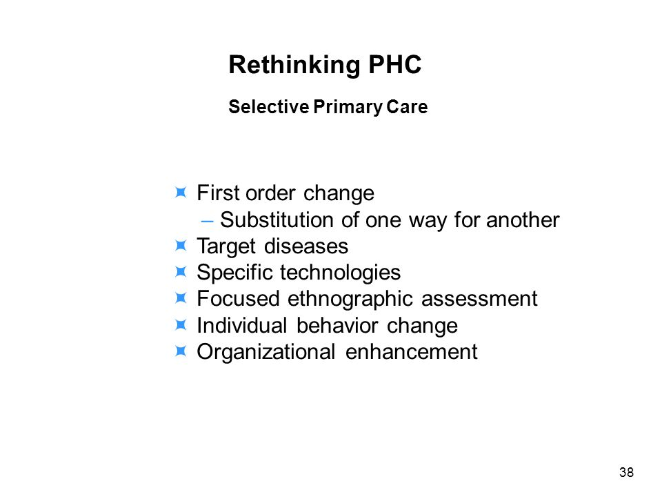 Rethinking PHC Selective Primary Care First order change – Substitution of one way for another Target diseases Specific technologies Focused ethnographic assessment Individual behavior change Organizational enhancement 38