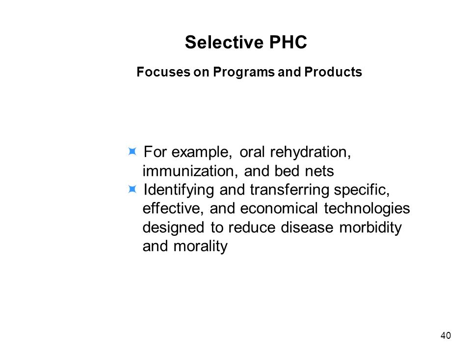 Selective PHC Focuses on Programs and Products For example, oral rehydration, immunization, and bed nets Identifying and transferring specific, effective, and economical technologies designed to reduce disease morbidity and morality 40