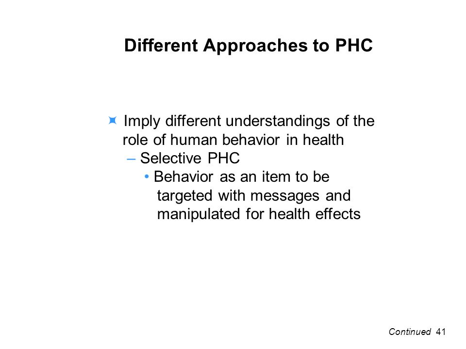 Different Approaches to PHC Imply different understandings of the role of human behavior in health – Selective PHC Behavior as an item to be targeted with messages and manipulated for health effects 41Continued