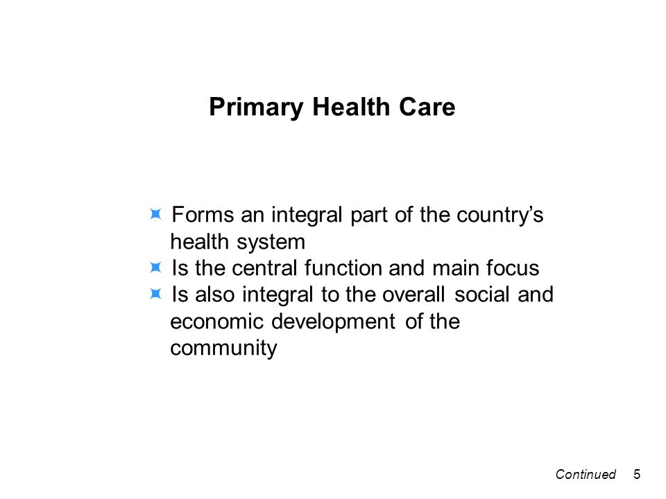 Primary Health Care Forms an integral part of the countrys health system Is the central function and main focus Is also integral to the overall social and economic development of the community 5Continued