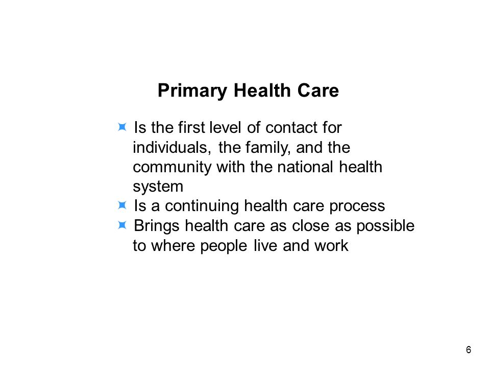 Primary Health Care Is the first level of contact for individuals, the family, and the community with the national health system Is a continuing health care process Brings health care as close as possible to where people live and work 6