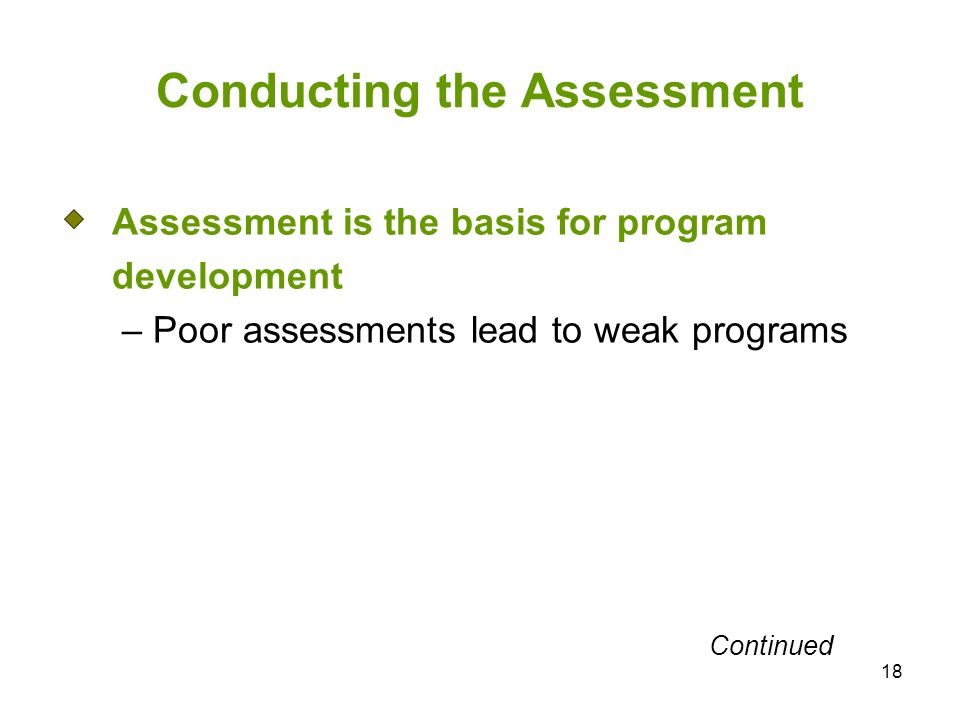 18 Conducting the Assessment Assessment is the basis for program development – Poor assessments lead to weak programs Continued