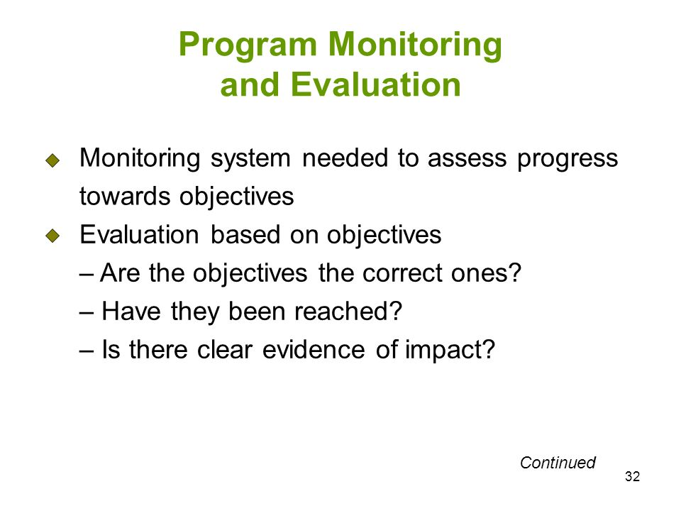 32 Program Monitoring and Evaluation Monitoring system needed to assess progress towards objectives Evaluation based on objectives – Are the objectives the correct ones.