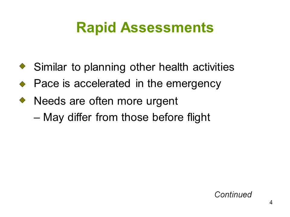 4 Rapid Assessments Similar to planning other health activities Pace is accelerated in the emergency Needs are often more urgent – May differ from those before flight Continued