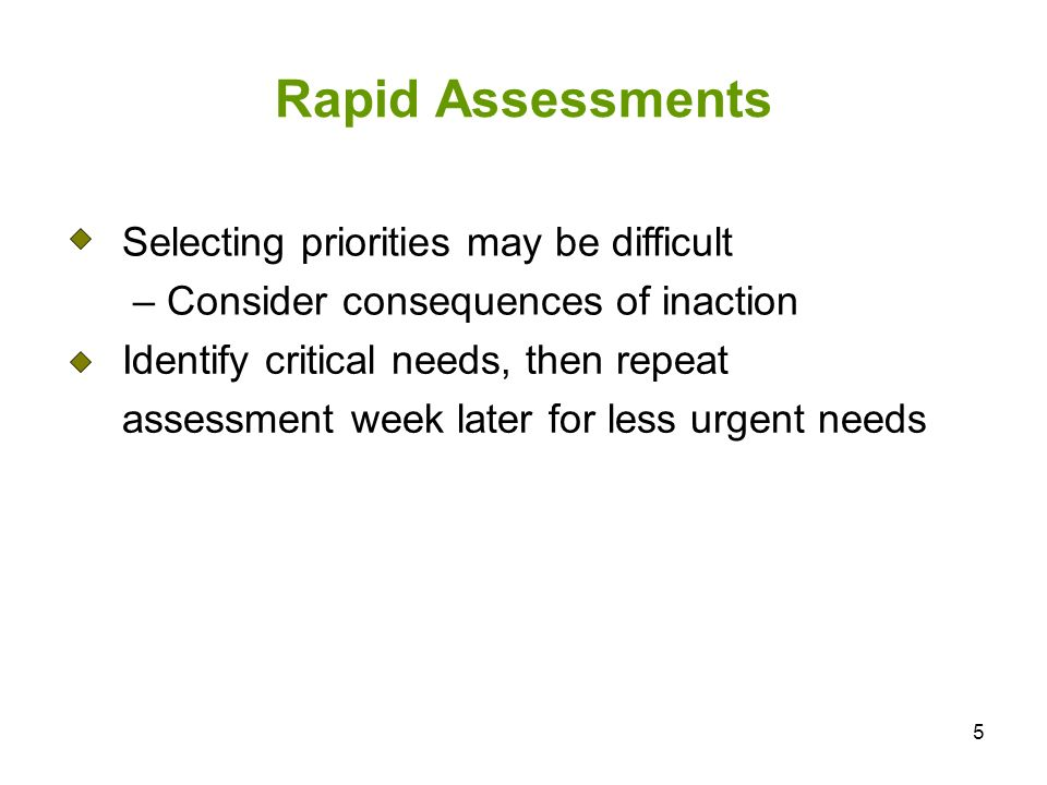 5 Rapid Assessments Selecting priorities may be difficult – Consider consequences of inaction Identify critical needs, then repeat assessment week later for less urgent needs