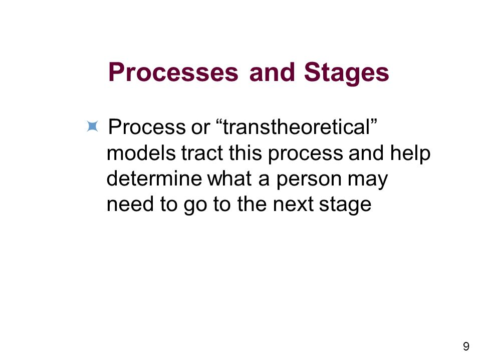 9 Processes and Stages Process or transtheoretical models tract this process and help determine what a person may need to go to the next stage