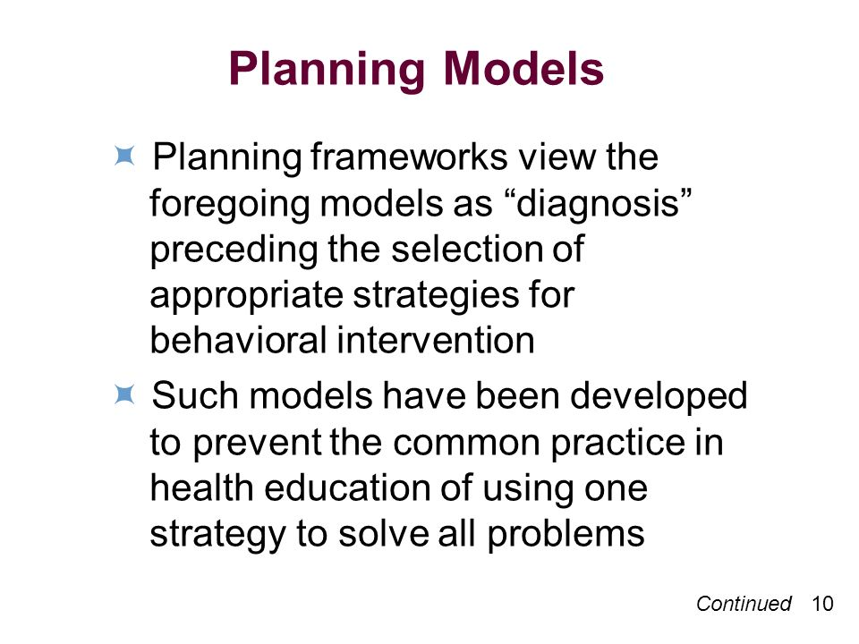 Continued 10 Planning Models Planning frameworks view the foregoing models as diagnosis preceding the selection of appropriate strategies for behavioral intervention Such models have been developed to prevent the common practice in health education of using one strategy to solve all problems