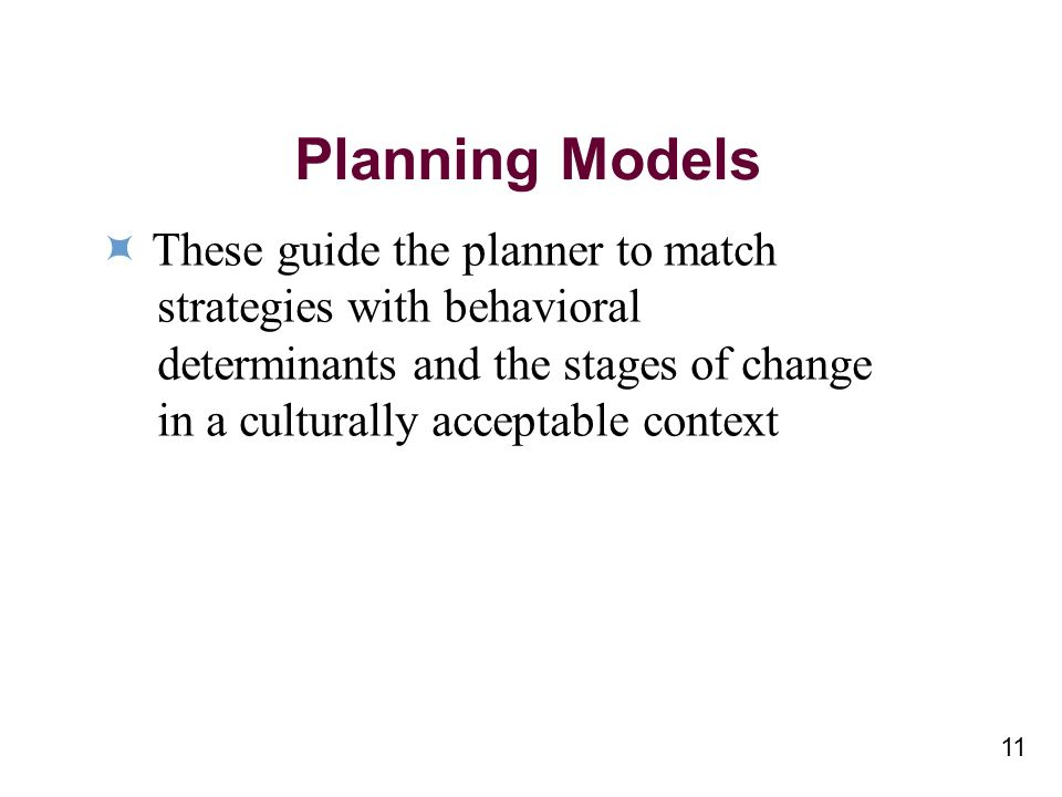 11 Planning Models These guide the planner to match strategies with behavioral determinants and the stages of change in a culturally acceptable context