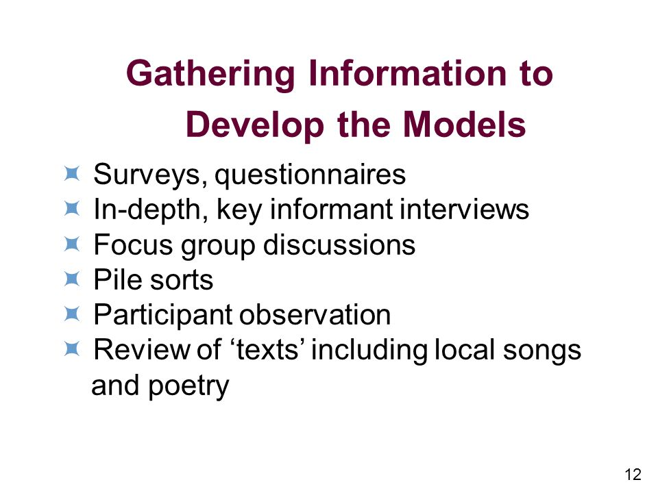 12 Gathering Information to Develop the Models Surveys, questionnaires In-depth, key informant interviews Focus group discussions Pile sorts Participant observation Review of texts including local songs and poetry