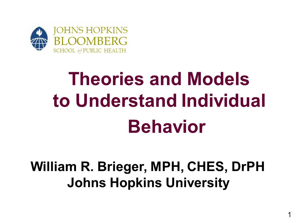 1 JOHNS HOPKINS BLOOMBERG SCHOOL of PUBLIC HEALTH Theories and Models to Understand Individual Behavior William R.