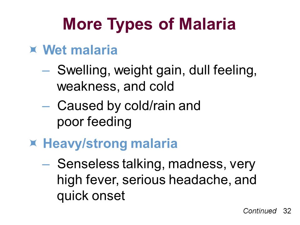 Continued 32 More Types of Malaria Wet malaria –Swelling, weight gain, dull feeling, weakness, and cold –Caused by cold/rain and poor feeding Heavy/strong malaria –Senseless talking, madness, very high fever, serious headache, and quick onset