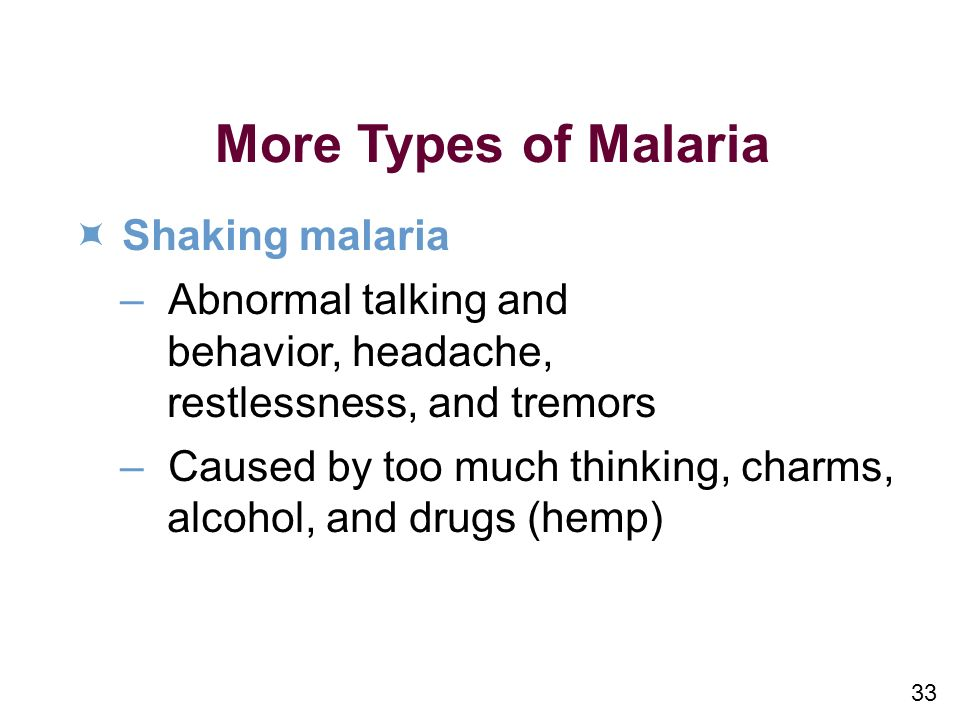 33 More Types of Malaria Shaking malaria –Abnormal talking and behavior, headache, restlessness, and tremors –Caused by too much thinking, charms, alcohol, and drugs (hemp)