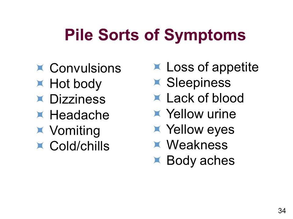 34 Pile Sorts of Symptoms Convulsions Hot body Dizziness Headache Vomiting Cold/chills Loss of appetite Sleepiness Lack of blood Yellow urine Yellow eyes Weakness Body aches