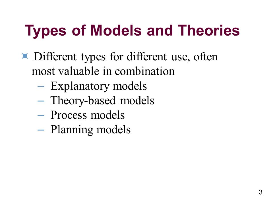 Types of Models and Theories Different types for different use, often most valuable in combination – Explanatory models – Theory-based models – Process models – Planning models 3