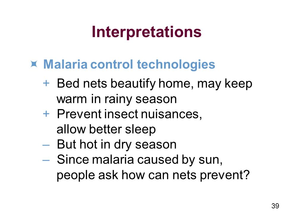 39 Interpretations Malaria control technologies +Bed nets beautify home, may keep warm in rainy season +Prevent insect nuisances, allow better sleep –But hot in dry season –Since malaria caused by sun, people ask how can nets prevent