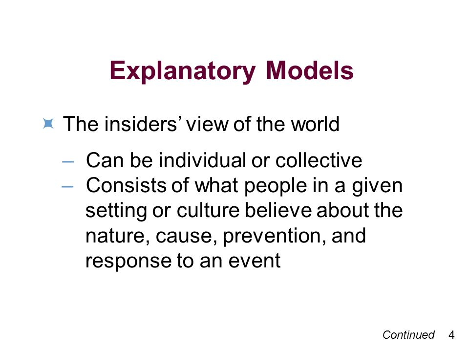 Continued 4 Explanatory Models The insiders view of the world –Can be individual or collective –Consists of what people in a given setting or culture believe about the nature, cause, prevention, and response to an event