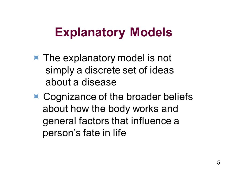 5 Explanatory Models The explanatory model is not simply a discrete set of ideas about a disease Cognizance of the broader beliefs about how the body works and general factors that influence a persons fate in life