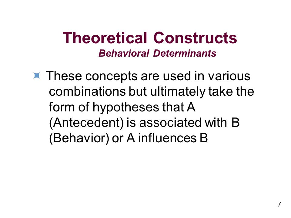 7 Theoretical Constructs Behavioral Determinants These concepts are used in various combinations but ultimately take the form of hypotheses that A (Antecedent) is associated with B (Behavior) or A influences B