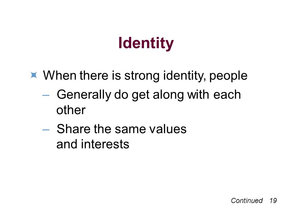 Continued 19 Identity When there is strong identity, people –Generally do get along with each other –Share the same values and interests