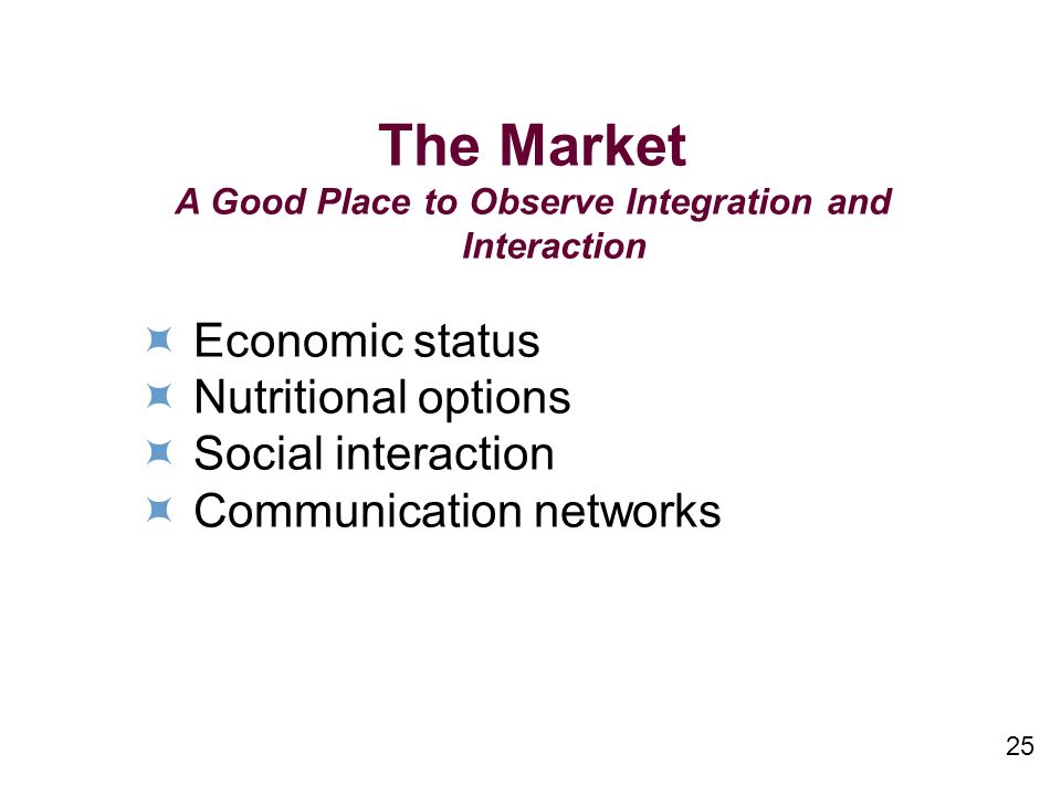 25 The Market A Good Place to Observe Integration and Interaction Economic status Nutritional options Social interaction Communication networks