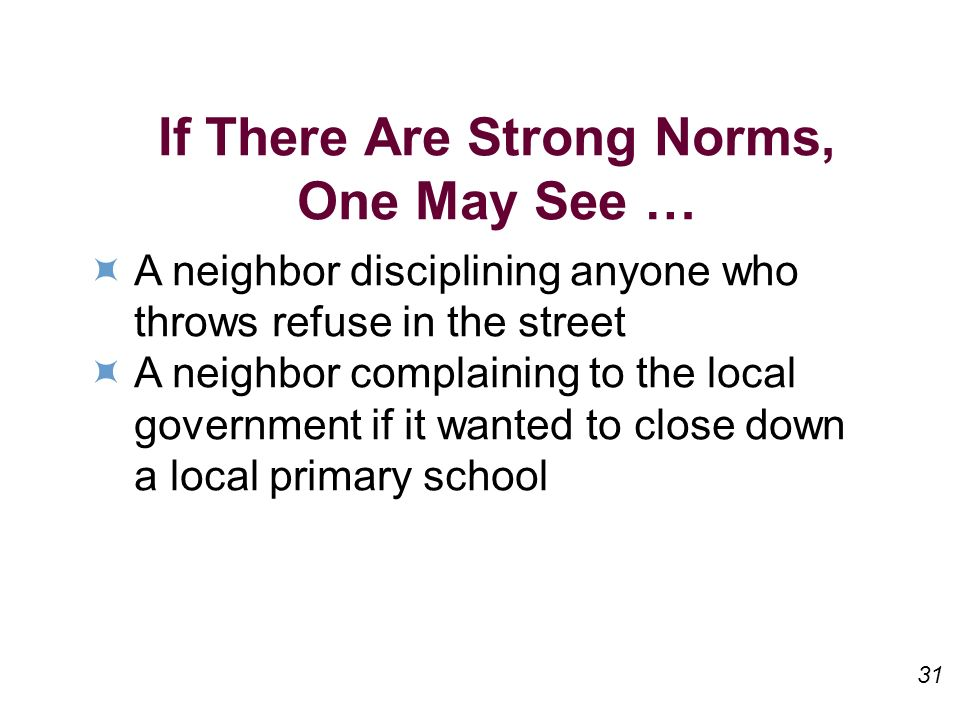 31 If There Are Strong Norms, One May See … A neighbor disciplining anyone who throws refuse in the street A neighbor complaining to the local government if it wanted to close down a local primary school