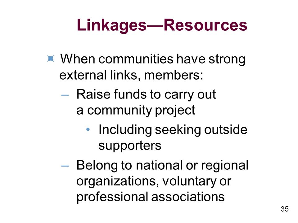 35 LinkagesResources When communities have strong external links, members: – Raise funds to carry out a community project Including seeking outside supporters – Belong to national or regional organizations, voluntary or professional associations