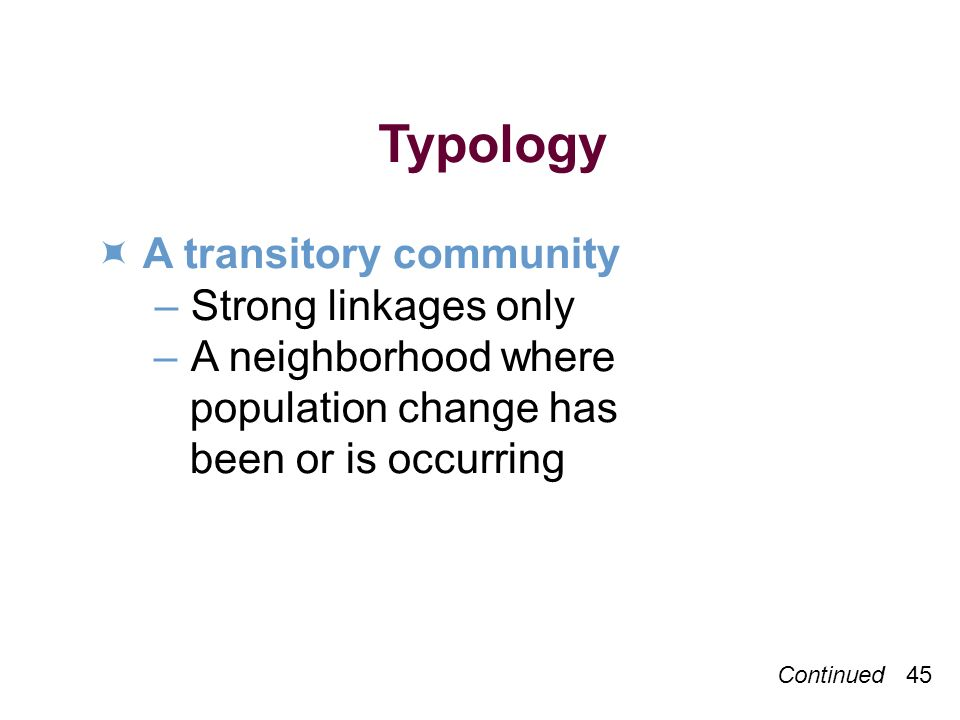Continued 45 Typology A transitory community –Strong linkages only –A neighborhood where population change has been or is occurring