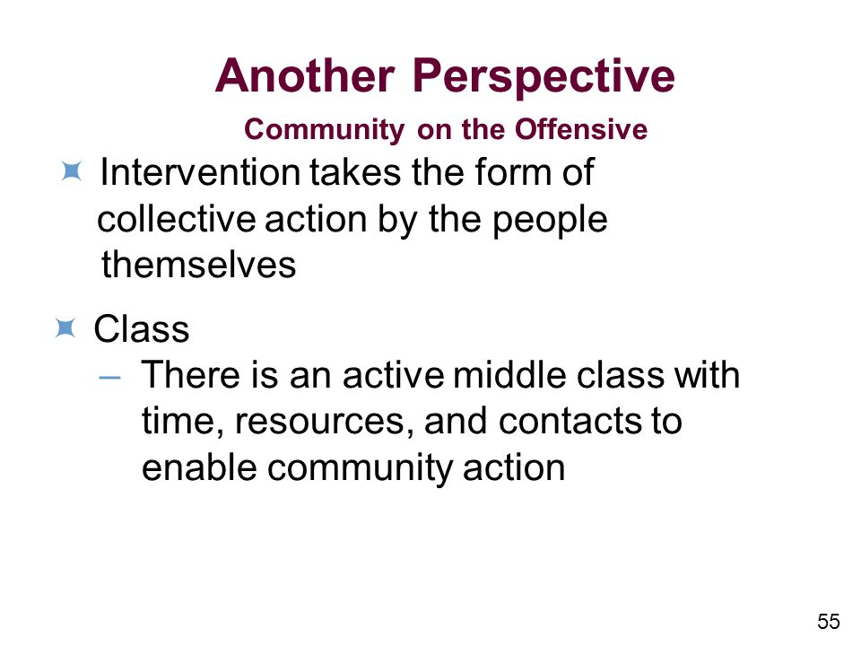 55 Another Perspective Community on the Offensive Intervention takes the form of collective action by the people themselves Class – There is an active middle class with time, resources, and contacts to enable community action