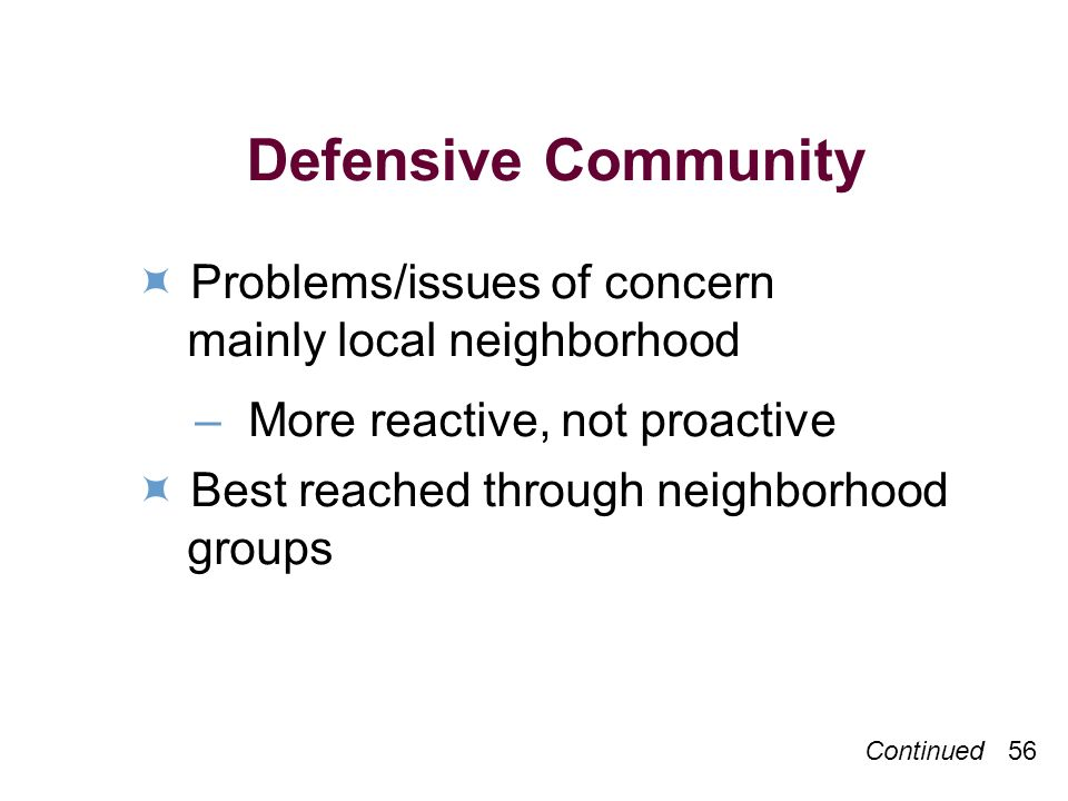 Continued 56 Defensive Community Problems/issues of concern mainly local neighborhood – More reactive, not proactive Best reached through neighborhood groups