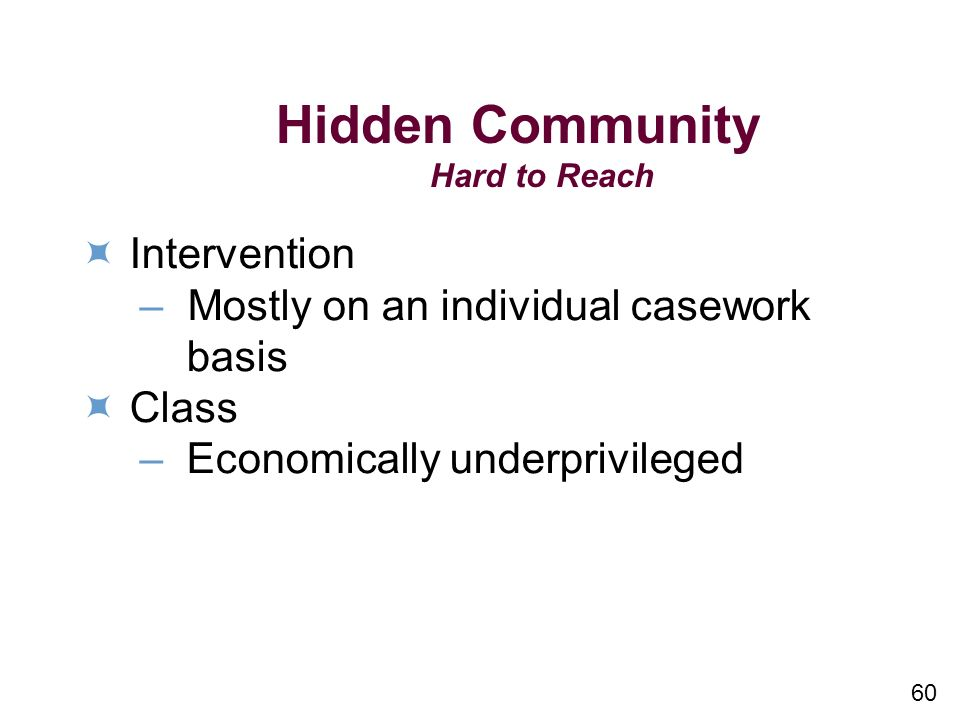 60 Hidden Community Hard to Reach Intervention – Mostly on an individual casework basis Class – Economically underprivileged