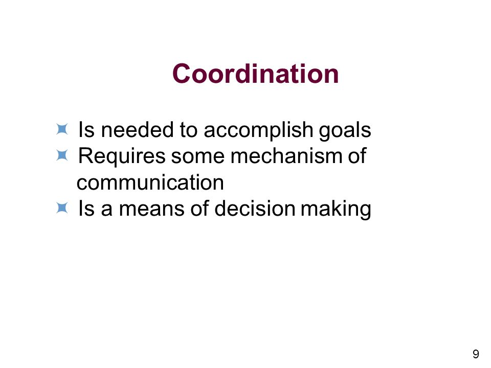 9 Coordination Is needed to accomplish goals Requires some mechanism of communication Is a means of decision making