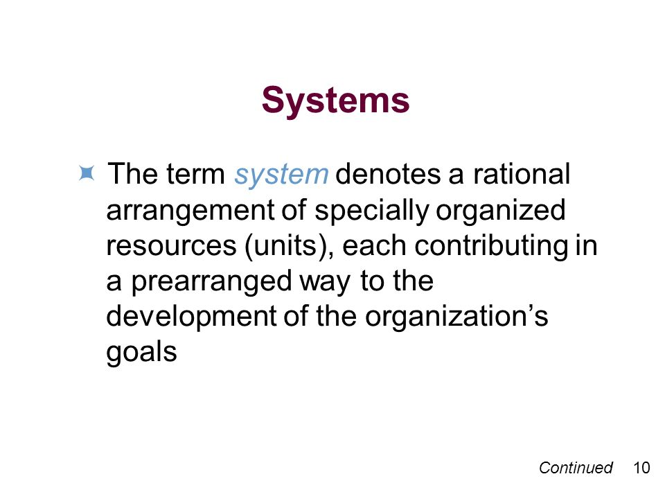 Continued 10 Systems The term system denotes a rational arrangement of specially organized resources (units), each contributing in a prearranged way to the development of the organizations goals