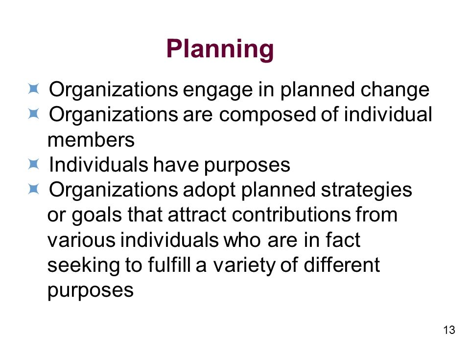 13 Planning Organizations engage in planned change Organizations are composed of individual members Individuals have purposes Organizations adopt planned strategies or goals that attract contributions from various individuals who are in fact seeking to fulfill a variety of different purposes