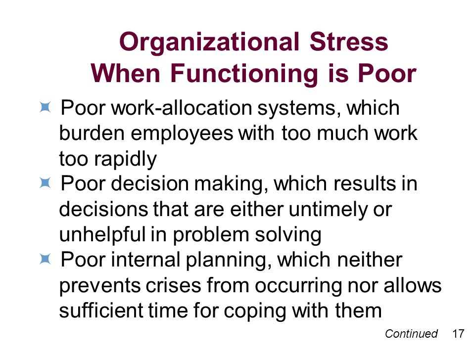 Organizational Stress When Functioning is Poor Poor work-allocation systems, which burden employees with too much work too rapidly Poor decision making, which results in decisions that are either untimely or unhelpful in problem solving Poor internal planning, which neither prevents crises from occurring nor allows sufficient time for coping with them Continued 17
