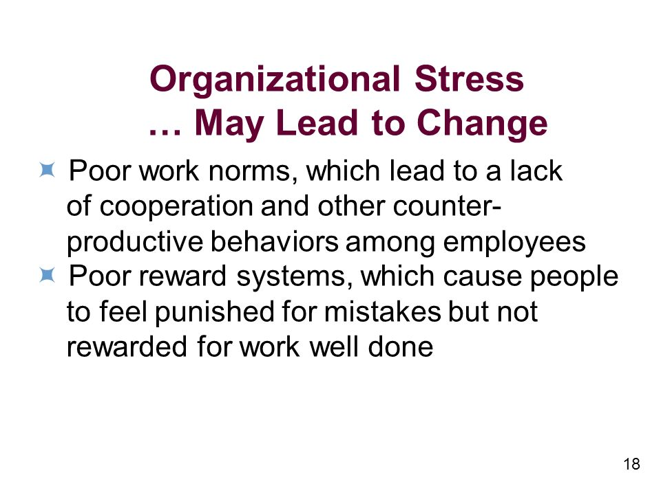 18 Organizational Stress … May Lead to Change Poor work norms, which lead to a lack of cooperation and other counter- productive behaviors among employees Poor reward systems, which cause people to feel punished for mistakes but not rewarded for work well done