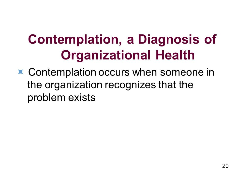 20 Contemplation, a Diagnosis of Organizational Health Contemplation occurs when someone in the organization recognizes that the problem exists
