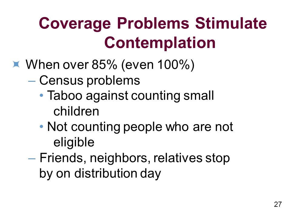 27 Coverage Problems Stimulate Contemplation When over 85% (even 100%) – Census problems Taboo against counting small children Not counting people who are not eligible –Friends, neighbors, relatives stop by on distribution day