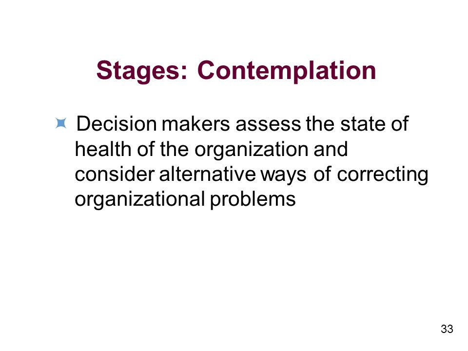 33 Stages: Contemplation Decision makers assess the state of health of the organization and consider alternative ways of correcting organizational problems