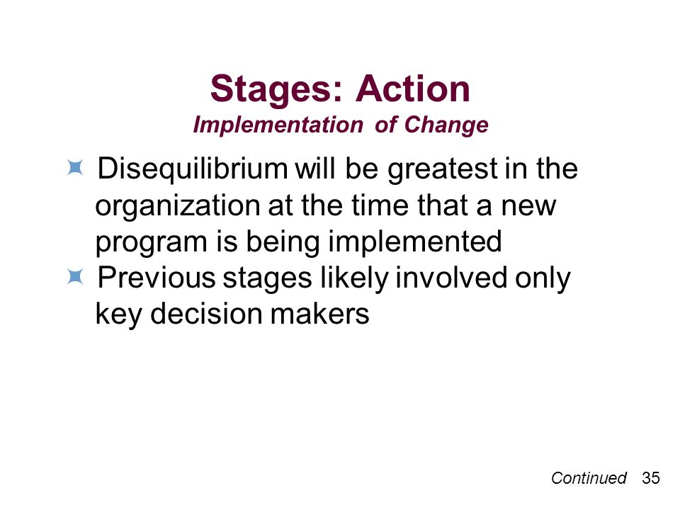Continued 35 Stages: Action Implementation of Change Disequilibrium will be greatest in the organization at the time that a new program is being implemented Previous stages likely involved only key decision makers