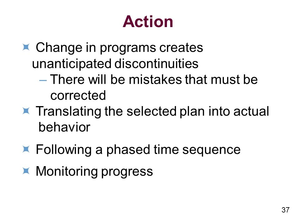 37 Action Change in programs creates unanticipated discontinuities –There will be mistakes that must be corrected Translating the selected plan into actual behavior Following a phased time sequence Monitoring progress