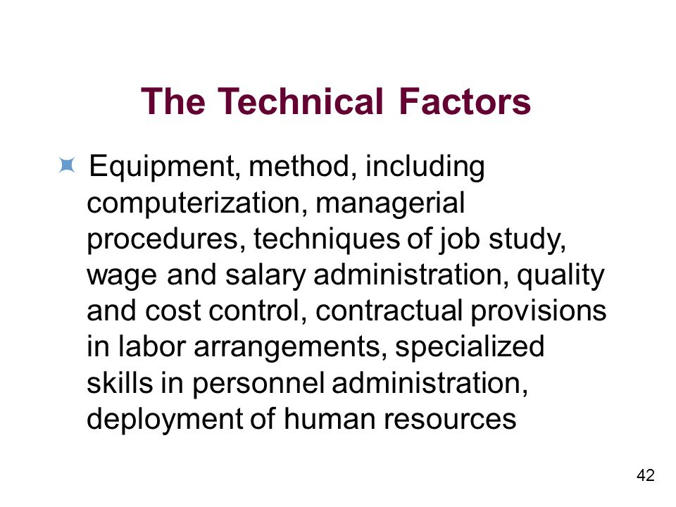 42 The Technical Factors Equipment, method, including computerization, managerial procedures, techniques of job study, wage and salary administration, quality and cost control, contractual provisions in labor arrangements, specialized skills in personnel administration, deployment of human resources
