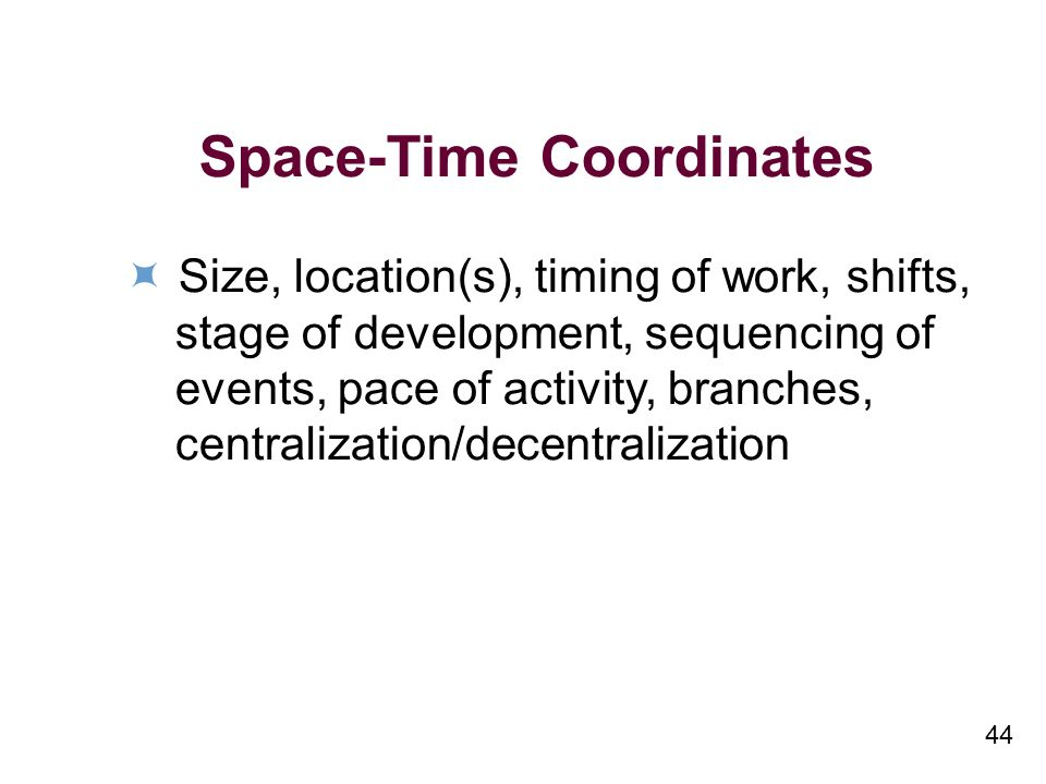 44 Space-Time Coordinates Size, location(s), timing of work, shifts, stage of development, sequencing of events, pace of activity, branches, centralization/decentralization