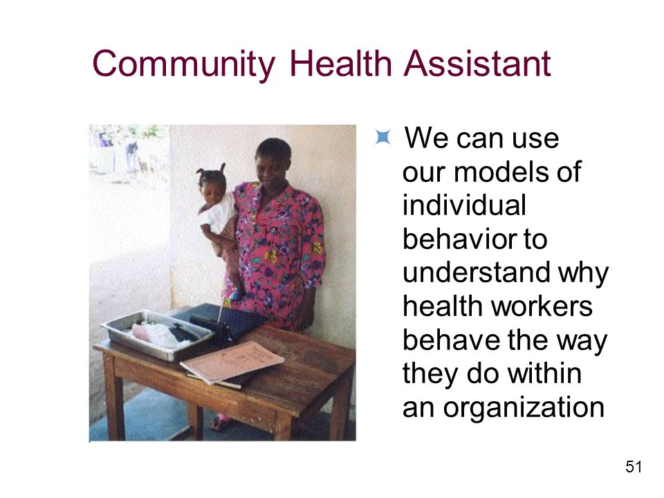 51 Community Health Assistant We can use our models of individual behavior to understand why health workers behave the way they do within an organization
