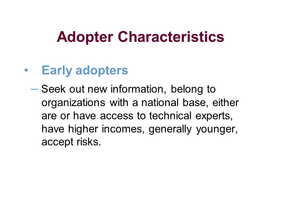 Adopter Characteristics Early adopters – Seek out new information, belong to organizations with a national base, either are or have access to technical experts, have higher incomes, generally younger, accept risks.