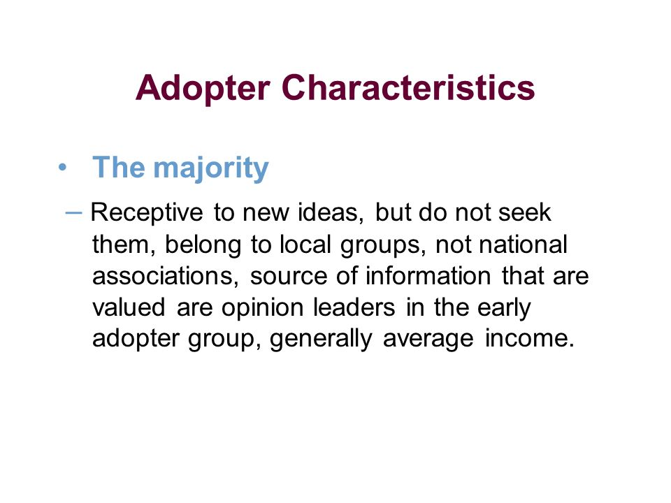 Adopter Characteristics The majority – Receptive to new ideas, but do not seek them, belong to local groups, not national associations, source of information that are valued are opinion leaders in the early adopter group, generally average income.